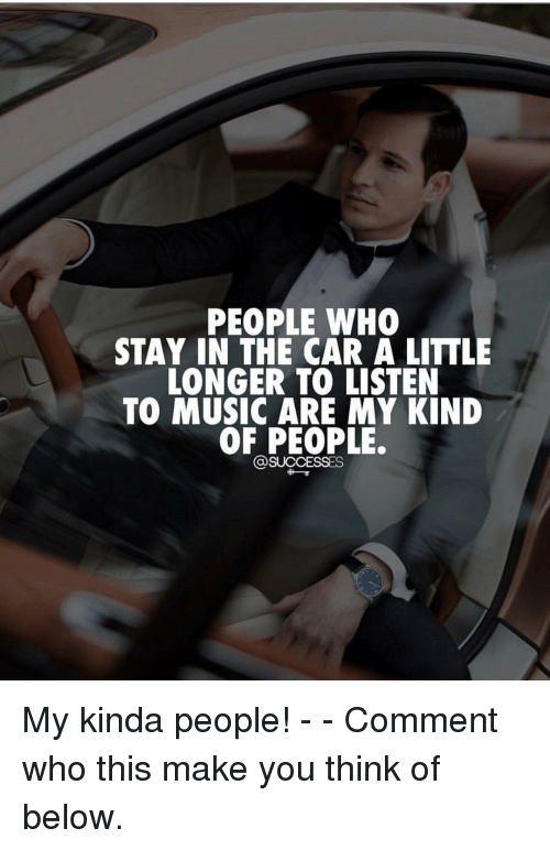 Memes, Music, and 🤖: PEOPLE WHO  STAY IN THE CAR A LITTLE  LONGER TO LISTEN  TO MUSIC ARE MY KIND  OF PEOPLE. My kinda people! - - Comment who this make you think of below.