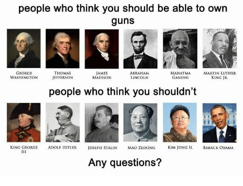 Kim Jong-il: people who think you should be able to own  guns  GEORGE  WASHINGTON  THOMAS  JEFFERSON  JAMES  MADISON  ABRAHAM  LINCOLN  MAHATMA  GANDHI  MARTIN LUTHER  KING JR  people who think you shouldn't  KING GEORGE  ADOLF HITLERJOSEPH STALIN  MAO ZEDONG  KIM JONG IL  BARACK OBAMA  Any questions?