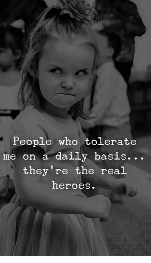 daily basis: People who tolerate  me on a daily basis.. .  they're the real  heroes.