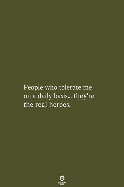 daily basis: People who tolerate me  on a daily basis...they're  the real heroes.  RELATIONSHIP  LES