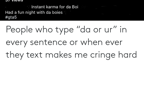 """Makes Me: People who type """"da or ur"""" in every sentence or when ever they text makes me cringe hard"""