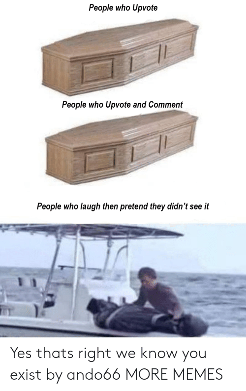 Dank, Memes, and Target: People who Upvote  People who Upvote and Comment  People who laugh then pretend they didn't see it Yes thats right we know you exist by ando66 MORE MEMES