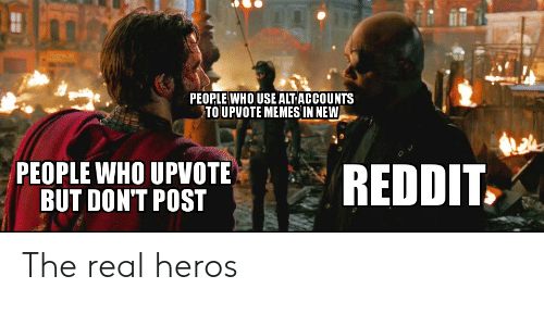 Alt Accounts: PEOPLE WHO USE ALT ACCOUNTS  TOUPVOTE MEMESIN NEW  PEOPLE WHO UPVOTE  BUT DON'T POST  REDDIT The real heros
