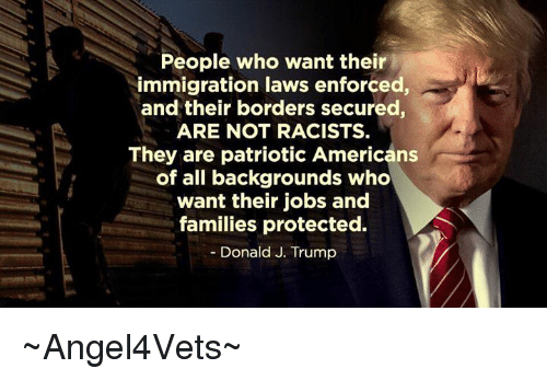 Memes, Immigration, and Jobs: People who want their  immigration laws enforced,  and their borders secured  ARE NOT RACISTS.  They are patriotic Americans  of all backgrounds who  want their jobs and  families protected.  Donald J. Trump ~Angel4Vets~