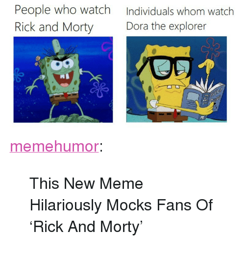 "Dora the Explorer: People who watch  Rick and Morty  Individuals whom watch  Dora the explorer <p><a href=""http://memehumor.net/post/168094462517/this-new-meme-hilariously-mocks-fans-of-rick-and"" class=""tumblr_blog"">memehumor</a>:</p>  <blockquote><p>This New Meme Hilariously Mocks Fans Of 'Rick And Morty'</p></blockquote>"