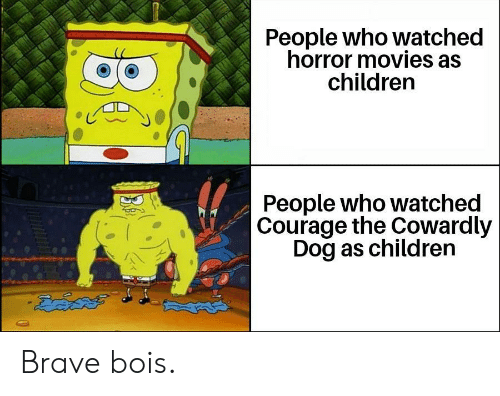 Children, Courage the Cowardly Dog, and Movies: People who watched  horror movies as  children  People who watched  |Courage the Cowardly  Dog as children Brave bois.