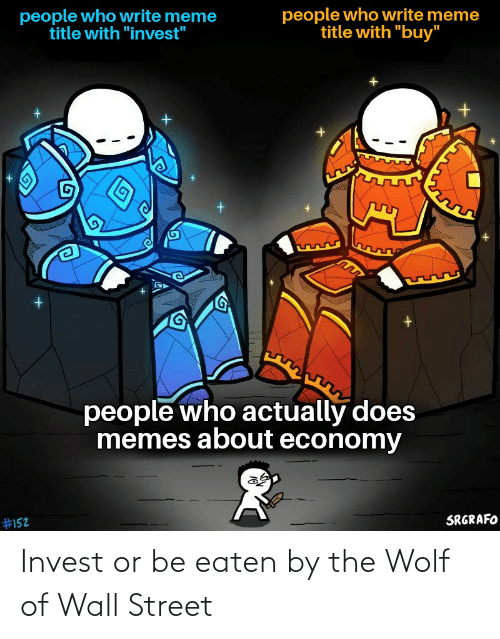 """Be Eaten: people who write meme  title with """"buy""""  people who write meme  title with """"invest""""  people who actually does  memes about economy  SRGRAFO  Invest or be eaten by the Wolf of Wall Street"""