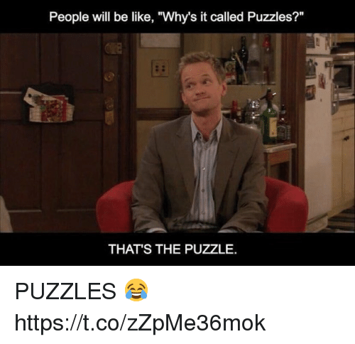 """Be Like, Memes, and 🤖: People will be like, """"Why's it called Puzzles?""""  THAT'S THE PUZZLE. PUZZLES 😂 https://t.co/zZpMe36mok"""
