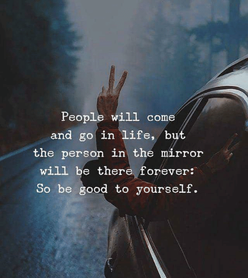 Life, Forever, and Good: People will come  and go in life, but  the person in the má,rrolr  will be there forever:  So be good to yourself.