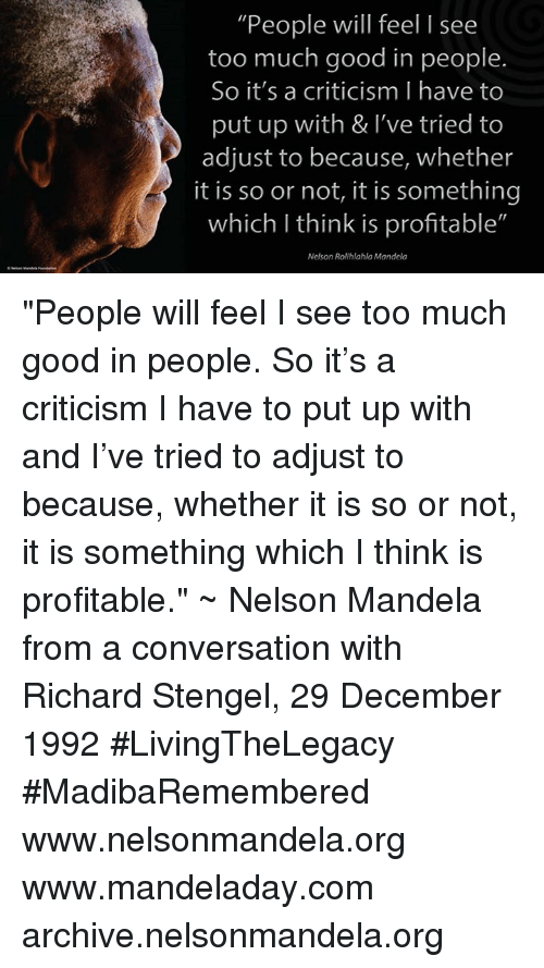 """Memes, Nelson Mandela, and 1992: """"People will feel I see  too much good in people.  So it's a criticism have to  put up with & I've tried to  adjust to because, whether  it is so or not, it is something  which I think is profitable""""  Nelson Rolihlahla Mandela """"People will feel I see too much good in people. So it's a criticism I have to put up with and I've tried to adjust to because, whether it is so or not, it is something which I think is profitable."""" ~ Nelson Mandela from a conversation with Richard Stengel, 29 December 1992 #LivingTheLegacy #MadibaRemembered   www.nelsonmandela.org www.mandeladay.com archive.nelsonmandela.org"""