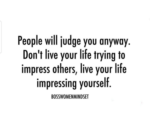 live your life: People will judge you anyway  Don't live your life trying to  impress others, live your life  impressing yourself  BOSSWOMENMINDSET