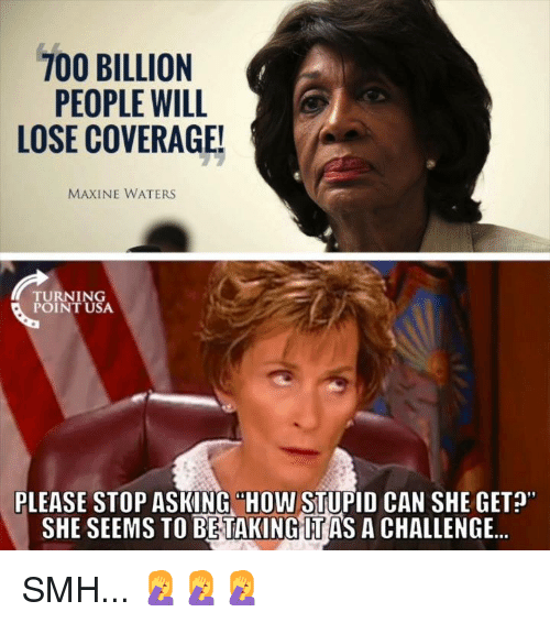"""Maxine: PEOPLE WILL  LOSE COVERAGE!  MAXINE WATERS  TURNING  POINT USA  PLEASE STOP ASKING """"HOW STUPID CAN SHE GET?  SHE SEEMS TO BETAKING IT AS A CHALLENGE.. SMH... 🤦♀️🤦♀️🤦♀️"""