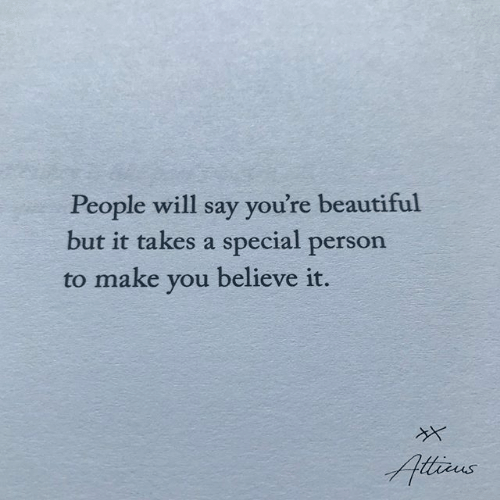 Beautiful, Believe, and Will: People will say you're beautiful  but it takes a special person  to make you believe it.  Atiaus