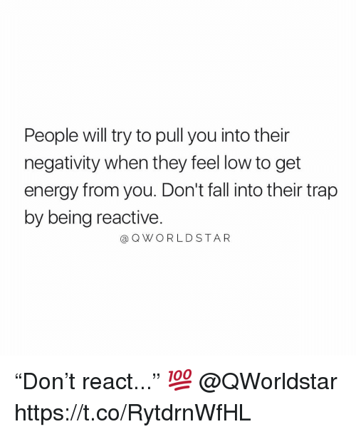 """reactive: People will try to pull you into their  negativity when they feel low to get  energy from you. Don't fall into their trap  by being reactive.  @ QWORLD STAR """"Don't react..."""" 💯 @QWorldstar https://t.co/RytdrnWfHL"""