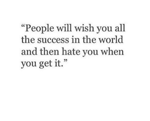 """World, Success, and All The: """"People will wish you all  the success in the world  and then hate you when  you get it."""""""