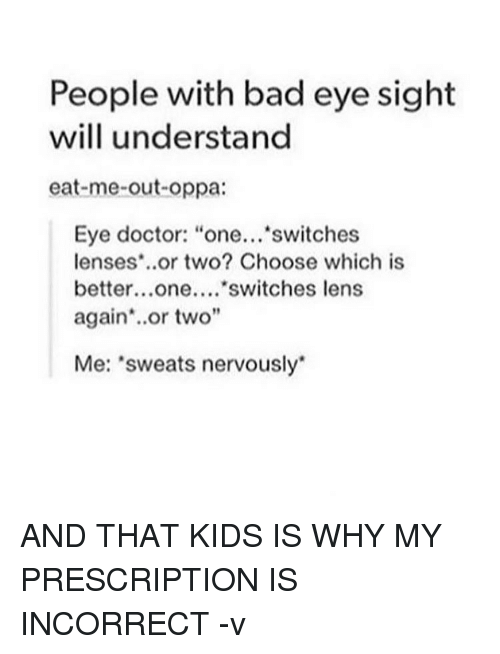 """Sweats Nervously: People with bad eye sight  will understand  eat-me-out-oppa:  Eye doctor: """"one...  switches  lenses or two? Choose which is  better...one....  switches lens  again or two""""  Me: 'sweats nervously AND THAT KIDS IS WHY MY PRESCRIPTION IS INCORRECT -v"""