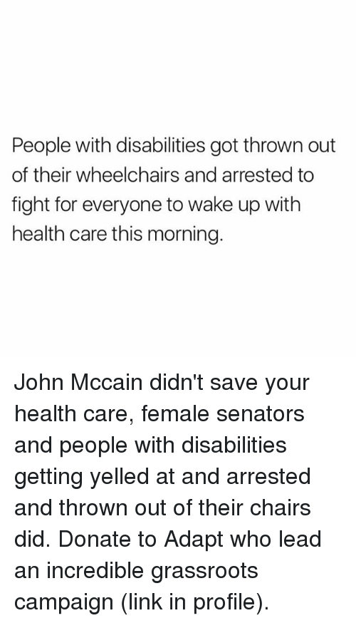 getting yelled at: People with disabilities got thrown out  of their wheelchairs and arrested to  fight for everyone to wake up with  health care this morning. John Mccain didn't save your health care, female senators and people with disabilities getting yelled at and arrested and thrown out of their chairs did. Donate to Adapt who lead an incredible grassroots campaign (link in profile).