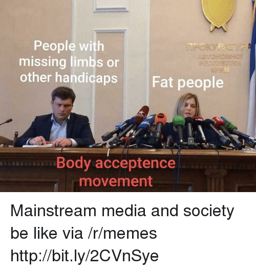 fat people: People with  missing limbs or  other handicaps  Fat people  Body acceptence  movement Mainstream media and society be like  via /r/memes http://bit.ly/2CVnSye