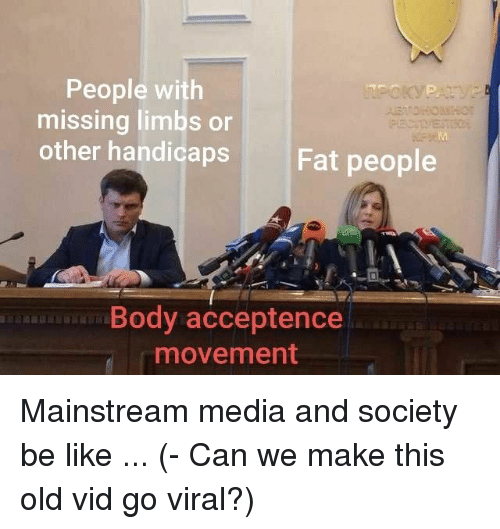 fat people: People with  missing limbs or  other handicaps  Fat people  Body acceptence  movement Mainstream media and society be like ... (- Can we make this old vid go viral?)