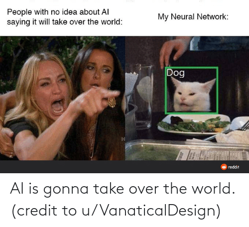 Credit: People with no idea about AI  saying it will take over the world:  My Neural Network:  Dog  reddit AI is gonna take over the world. (credit to u/VanaticalDesign)