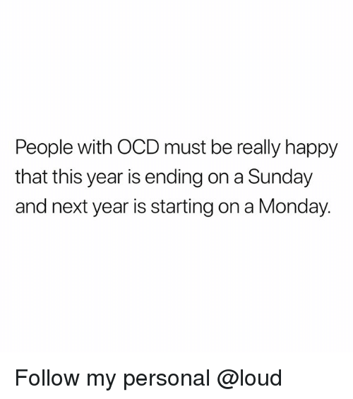 Memes, Happy, and Monday: People with OCD must be really happy  that this year is ending on a Sunday  and next year is starting on a Monday. Follow my personal @loud
