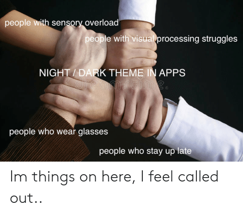 Sensory: people with sensory overload  people with visual processing struggles  NIGHT / DARK THEME IN APPS  people who wear glasses  people who stay up late Im  things on here, I feel called out..