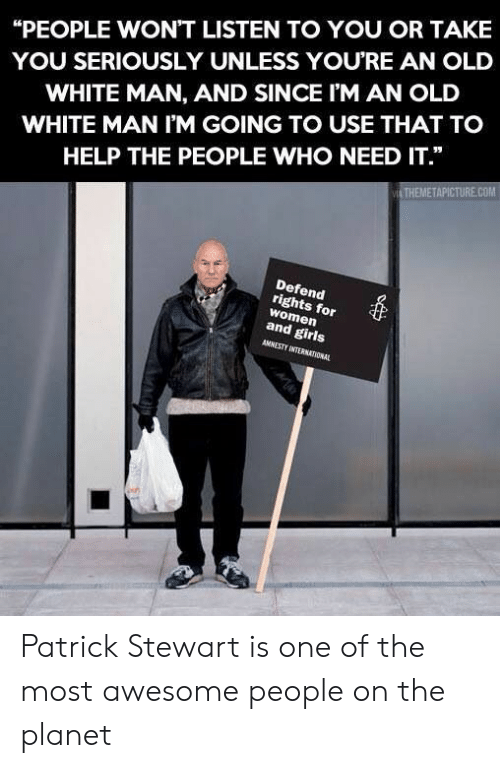 """Girls, Help, and White: """"PEOPLE WON'T LISTEN TO YOU OR TAKE  YOU SERIOUSLY UNLESS YOURE AN OLD  WHITE MAN, AND SINCE I'M AN OLD  WHITE MAN I'M GOING TO USE THAT TO  HELP THE PEOPLE WHO NEED IT.""""  THEMETAPICTURE.COM  Defend  rights for  women  and girls  AMNESTY INTERNATIONAL Patrick Stewart is one of the most awesome people on the planet"""