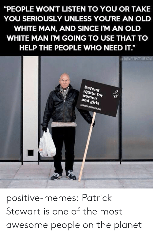 """Girls, Memes, and Tumblr: """"PEOPLE WON'T LISTEN TO YOU OR TAKE  YOU SERIOUSLY UNLESS YOURE AN OLD  WHITE MAN, AND SINCE I'M AN OLD  WHITE MAN I'M GOING TO USE THAT TO  HELP THE PEOPLE WHO NEED IT.""""  THEMETAPICTURE.COM  Defend  rights for  women  and girls  AMNESTY INTERNATIONAL positive-memes:  Patrick Stewart is one of the most awesome people on the planet"""