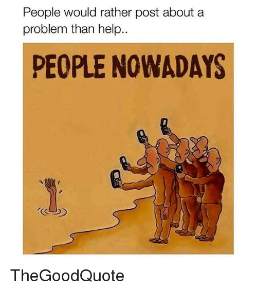 People Nowadays: People would rather post about a  problem than help  PEOPLE NOWADAYS TheGoodQuote