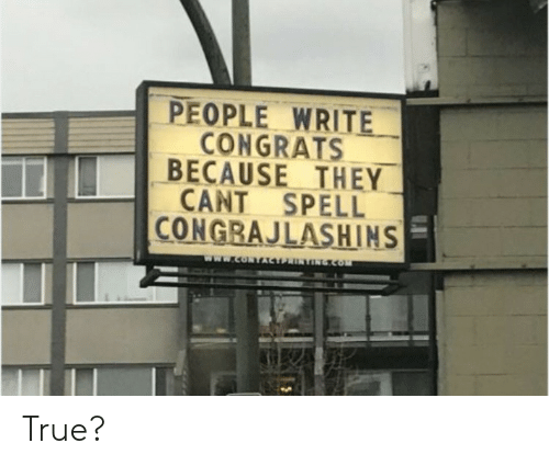 congrats: PEOPLE WRITE  CONGRATS  BECAUSE THEY  CANT SPELL  CONGRAJLASHINS  www.coNTACTPRINTONGcOm True?