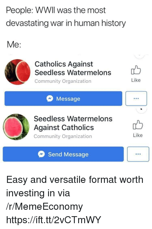Community, History, and Human: People: WWIl was the most  devastating war in human history  Me:  Catholics Against  Seedless Watermelons  Community Organization  Like  Message  Seedless Watermelons  Against Catholics  Community Organization  Like  Send Message Easy and versatile format worth investing in via /r/MemeEconomy https://ift.tt/2vCTmWY