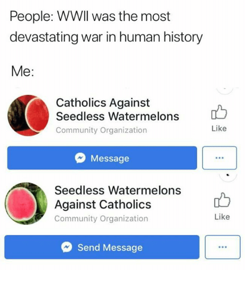 Community, History, and Human: People: WWll was the most  devastating war in human history  Me:  Catholics Against  Seedless Watermelons  Community Organization  Like  Message  Seedless Watermelons  Against Catholics  Community Organization  Like  Send Message