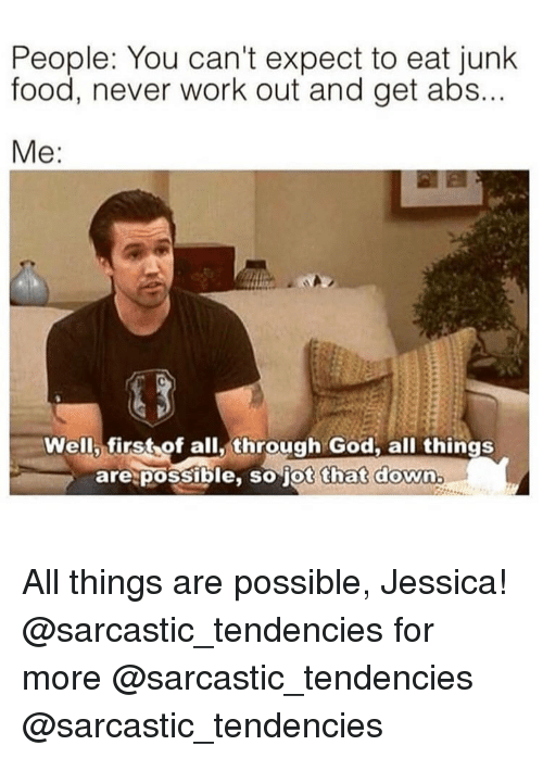 tendencies: People: You can't expect to eat junk  food, never work out and get abs...  Well first of all,through God. all things  are possible, so jot that down All things are possible, Jessica! @sarcastic_tendencies for more @sarcastic_tendencies @sarcastic_tendencies