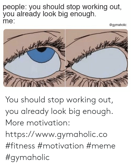 Meme, Working Out, and Fitness: people: you should stop working out,  you already look big enough  me:  @gymaholic You should stop working out, you already look big enough.  More motivation: https://www.gymaholic.co  #fitness #motivation #meme #gymaholic