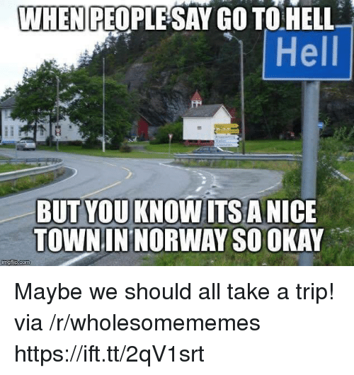 Norway, Okay, and Hell: PEOPLESAY GO TO HELL  Hell  WHEN  TOWN IN NORWAY SO OKAY Maybe we should all take a trip! via /r/wholesomememes https://ift.tt/2qV1srt