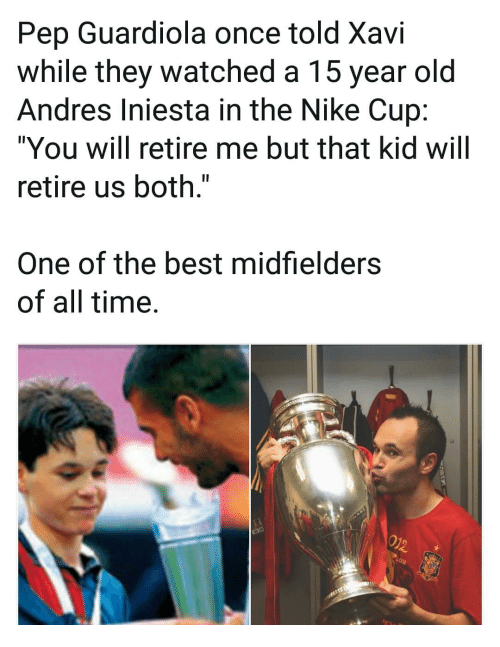 """pep guardiola: Pep Guardiola once told Xavi  while they watched a 15 year old  Andres Iniesta in the Nike Cup:  """"You will retire me but that kid will  retire us both.""""  One of the best midfielders  of all time."""