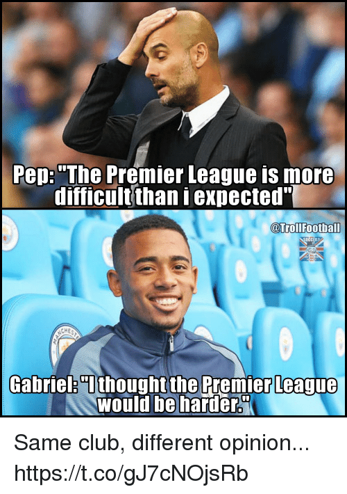 """Opinionated: Pep: """"The Premier League is more  difficult thaniexpected""""  @Troll Football  ASAHH  CHE  Gabriel """"I  thought the Premier League  Would be harder. Same club, different opinion... https://t.co/gJ7cNOjsRb"""