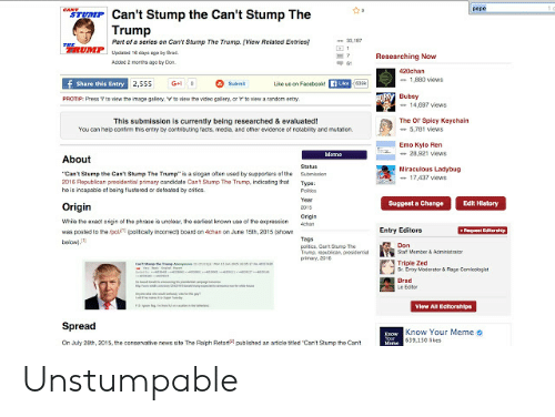 """Triple Zed: pepe  CANT  TUMP Can't Stump the Can't Stump The  Trump  .187  Part of a series on Can't Stump The Trump. (View Related Entries)  RUMPuaddays ago by rad  1  Researching Now  Acded 2 morths ago by Don  420chan  -1,880 views  f Share this Entry 2,555  Like us on FacebookfLkeea  G+0  Submt  RSY Bubsy  to view the imape galery. V to view the video gallery, or rto view a random entry  PROTIP: Press  -14.697 views  The Or Spicy Keychain  5,781 views  This submission is currently being researched & evaluated!  You can help contim this entry by contributing facts, media, and other evidence of notability and mutation.  Emo Kylo Ren  -28.921 views  Meme  About  Status  Miraculous Ladybug  17,437 views  """"Can't Stump the Cant Stump The Trump is a slogan often used by supporters of the  2016 Republican presidential primary candidate Cant Stump The Trump, indicating that  he is incapable of being flustered or deteated by critics  Submisaion  Type  Polos  Year  Edit History  Suggest a Change  Origin  2015  Origin  Wie the exact origin of the phrase is undlear, the earliest known use of the expression  cham  +Request Editorship  Entry Editors  was posted to the ipol (pelticaly inconect) board on 4chan on June 15th, 2015 (ahown  bew)  Tags  politea, Cant Sump The  Tump, republican, presidential  primay, 2016  Don  S a Member& Admiistratan  Triple Zed  S Emy Moderator & Rage Comicologiet  Brad  Le Edtor  e a  uarNRtster  View All Editorshlps  Spread  Know Your Meme o  Know  On July 28th, 2015, the conservative news site The Ralph Retort  e639.150 likes  pubiched an aticle stled Can't Stumo the Cant Unstumpable"""