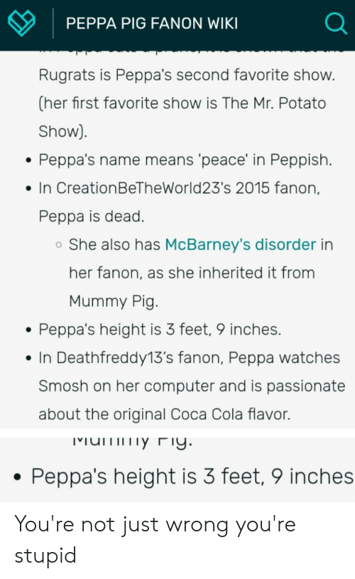 Coca-Cola, Reddit, and Rugrats: PEPPA PIG FANON WIKI  Rugrats is Peppa's second favorite show.  (her first favorite show is The Mr. Potato  Show)  Peppa's name means 'peace' in Peppish.  In CreationBeTheWorld23's 2015 fanon,  Peppa is dead.  She also has McBarney's disorder in  her fanon, as she inherited it from  Mummy Pig.  Peppa's height is 3 feet, 9 inches.  In Deathfreddy13's fanon, Peppa watches  Smosh on her computer and is passionate  about the original Coca Cola flavor.  umy Fy.  Peppa's height is 3 feet, 9 inches You're not just wrong you're stupid