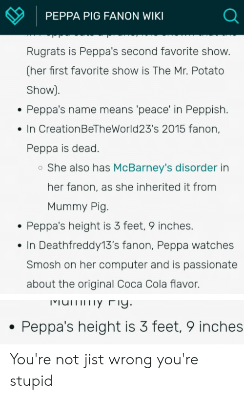Coca-Cola, Rugrats, and Computer: PEPPA PIG FANON WIKI  Rugrats is Peppa's second favorite show.  (her first favorite show is The Mr. Potato  Show)  Peppa's name means 'peace' in Peppish.  In CreationBeTheWorld23's 2015 fanon,  Peppa is dead.  She also has McBarney's disorder in  her fanon, as she inherited it from  Mummy Pig.  Peppa's height is 3 feet, 9 inches.  In Deathfreddy13's fanon, Peppa watches  Smosh on her computer and is passionate  about the original Coca Cola flavor.  umy Fy.  Peppa's height is 3 feet, 9 inches You're not jist wrong you're stupid