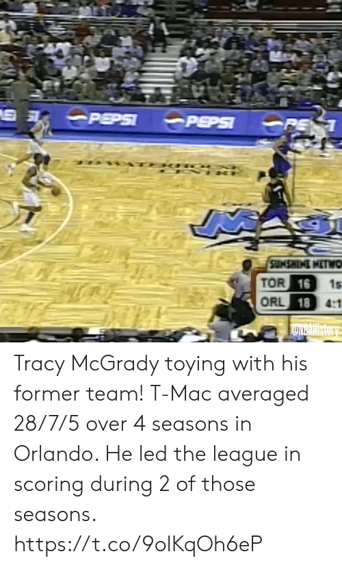 7 5: PEPSI  PEPSI  PE 1  SUMSWINI NETWO  TOR 16  ORL 18 4:1  1s  LNBARIstory Tracy McGrady toying with his former team!   T-Mac averaged 28/7/5 over 4 seasons in Orlando. He led the league in scoring during 2 of those seasons. https://t.co/9olKqOh6eP