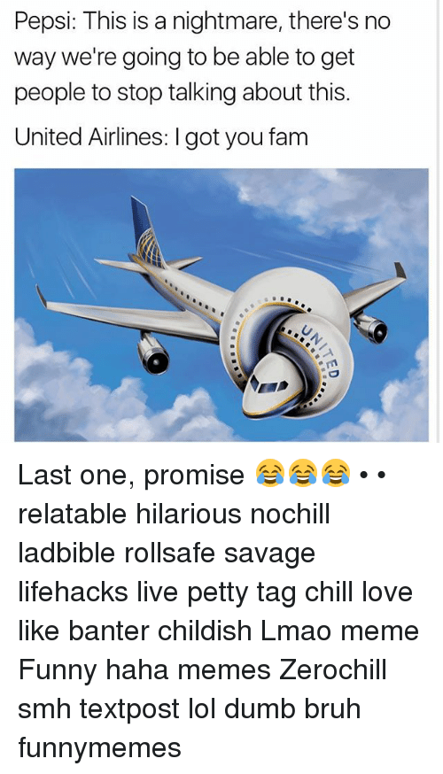 lifehacks: Pepsi: This is a nightmare, there's no  way we're going to be able to get  people to stop talking about this.  United Airlines: l gotyou fam Last one, promise 😂😂😂 • • relatable hilarious nochill ladbible rollsafe savage lifehacks live petty tag chill love like banter childish Lmao meme Funny haha memes Zerochill smh textpost lol dumb bruh funnymemes