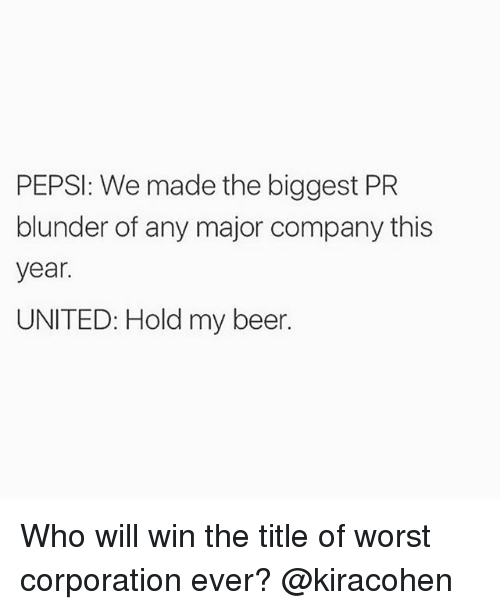 Beer, Memes, and Pepsi: PEPSI: We made the biggest PR  blunder of any major company this  year.  UNITED: Hold my beer. Who will win the title of worst corporation ever? @kiracohen