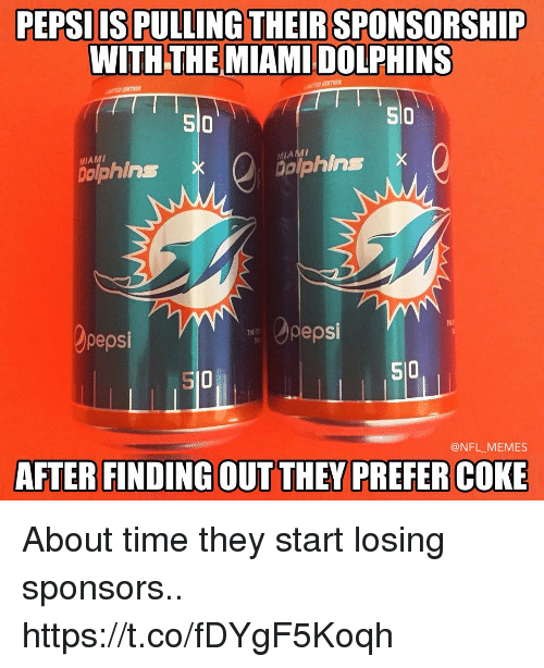 Miami Dolphins: PEPSIIS PULLING THEIR SPONSORSHIP  WITH THE MIAMI DOLPHINS  SI0  510  so  MIAMI  ophins  dolphins X  pepsi  pepsi  S10  510  @NFL MEMES  AFTER FINDING OUT THEY PREFER COKE About time they start losing sponsors.. https://t.co/fDYgF5Koqh