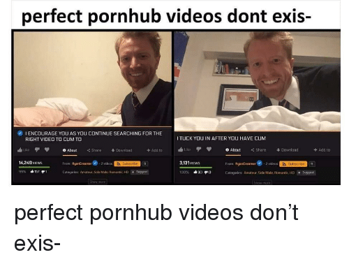 To From: perfect pornhub videos dont exis-  0  1 ENCOURAGE YOU AS YOU CONTINUE SEARCHING FOR THE  RIGHT VIDEO TO CUM TO  TUCK YOU IN AFTER YOU HAVE CUM  ublikeTV 0About <C Share  3.131 VIEWs  ike φ 0 About Share Download  + Add to  畢Download  +Add to  From: RyanCreamer2 vidoSubacrbe  Categories: Amateur, Solo Male, Romantic. НО-Suggest  14.249 VIEws  From RyanCreamer -2videos  Subscribe  9  Categories Amateur. Solo Male. Romantic, HDSuggest perfect pornhub videos don't exis-