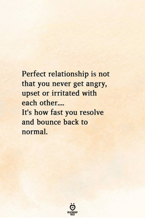 resolve: Perfect relationship is not  that you never get angry,  upset or irritated with  each other  It's how fast you resolve  and bounce back to  normal