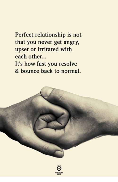 resolve: Perfect relationship is not  that you never get angry,  upset or irritated with  each other...  It's how fast you resolve  & bounce back to normal