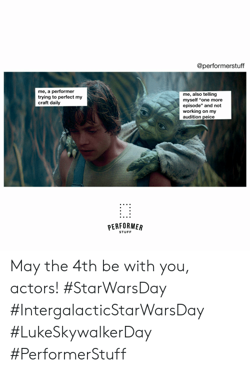 """Stuff, May the 4th, and Working: @performerstuff  me, a performer  trying to perfect my  craft daily  me, also telling  myself """"one more  episode"""" and not  working on my  audition peice  PERFORMER  STUFF May the 4th be with you, actors!  #StarWarsDay #IntergalacticStarWarsDay #LukeSkywalkerDay #PerformerStuff"""