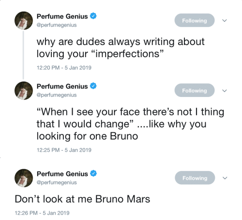 """perfume: Perfume Genius  @perfumegenius  Following  why are dudes always writing about  loving your """"imperfections""""  2:20 PM-5 Jan 2019   Perfume Genius  @perfumegenius  Following  """"When I see your face there's not I thing  that I would change"""" ....like why you  looking for one Bruno  12:25 PM-5 Jan 2019   Perfume Genius  @perfumegenius  Following  Don't look at me Bruno Mars  12:26 PM-5 Jan 2019"""
