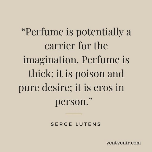 """Com, Perfume, and Poison: """"Perfume is potentially a  carrier for the  imagination. Perfume is  thick; it is poison and  pure desire; it is eros in  99  person.""""  SERGE LUTENS  ventvenir.com"""